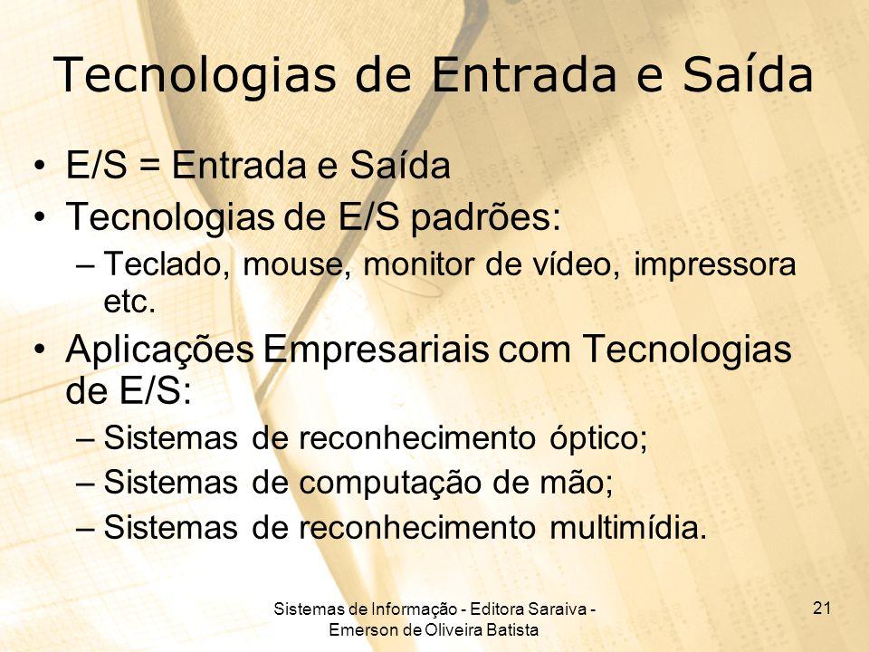 Sistemas de Informação - Editora Saraiva - Emerson de Oliveira Batista 21 Tecnologias de Entrada e Saída E/S = Entrada e Saída Tecnologias de E/S padrões: –Teclado, mouse, monitor de vídeo, impressora etc.