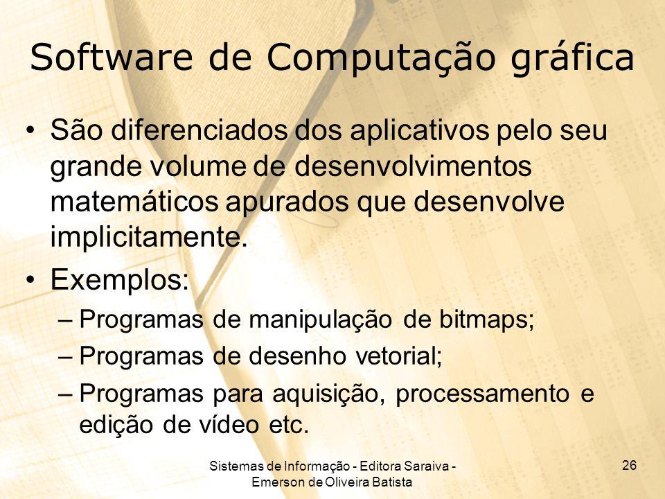 Sistemas de Informação - Editora Saraiva - Emerson de Oliveira Batista 26 Software de Computação gráfica São diferenciados dos aplicativos pelo seu grande volume de desenvolvimentos matemáticos apurados que desenvolve implicitamente.