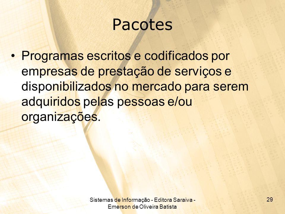 Sistemas de Informação - Editora Saraiva - Emerson de Oliveira Batista 29 Pacotes Programas escritos e codificados por empresas de prestação de serviços e disponibilizados no mercado para serem adquiridos pelas pessoas e/ou organizações.