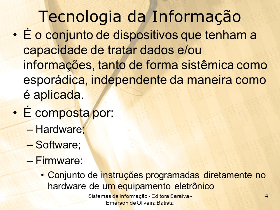 Sistemas de Informação - Editora Saraiva - Emerson de Oliveira Batista 4 Tecnologia da Informação É o conjunto de dispositivos que tenham a capacidade de tratar dados e/ou informações, tanto de forma sistêmica como esporádica, independente da maneira como é aplicada.