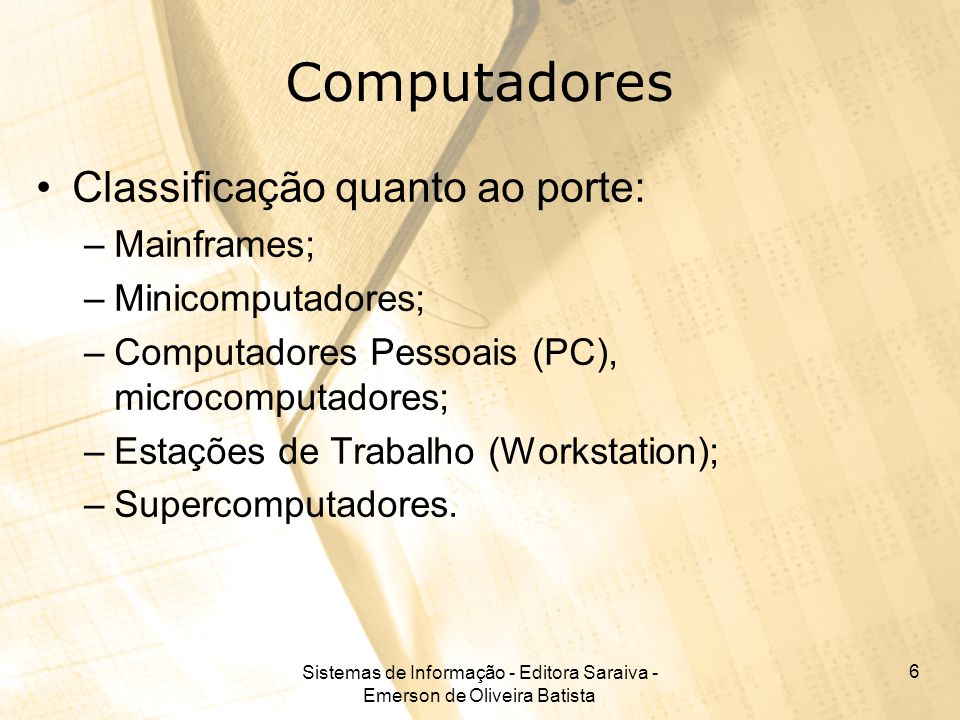 Sistemas de Informação - Editora Saraiva - Emerson de Oliveira Batista 6 Computadores Classificação quanto ao porte: –Mainframes; –Minicomputadores; –Computadores Pessoais (PC), microcomputadores; –Estações de Trabalho (Workstation); –Supercomputadores.
