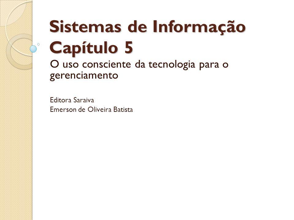 Sistemas de Informação Capítulo 5 O uso consciente da tecnologia para o gerenciamento Editora Saraiva Emerson de Oliveira Batista