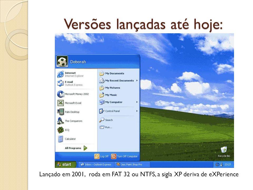 Versões lançadas até hoje: Lançado em 2001, roda em FAT 32 ou NTFS, a sigla XP deriva de eXPerience
