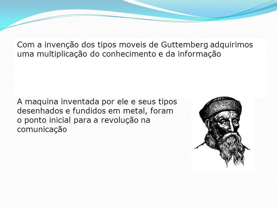Com a invenção dos tipos moveis de Guttemberg adquirimos uma multiplicação do conhecimento e da informação A maquina inventada por ele e seus tipos de