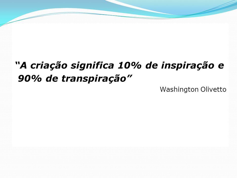 A criação significa 10% de inspiração e 90% de transpiração Washington Olivetto
