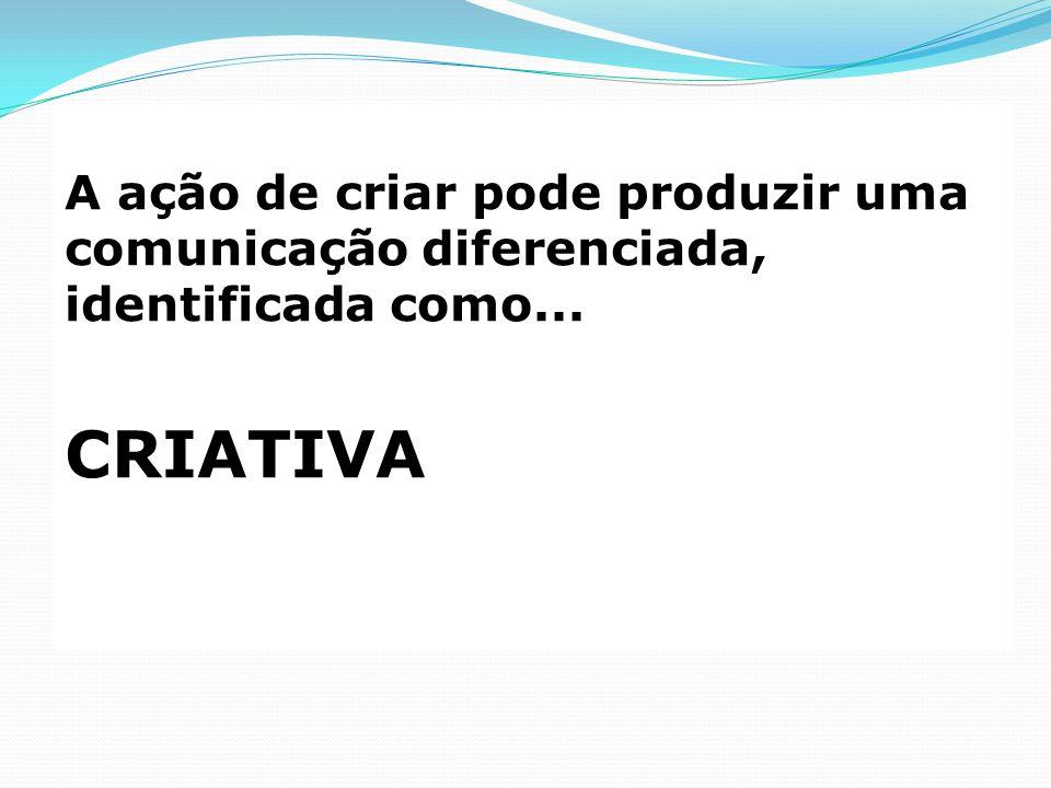 A ação de criar pode produzir uma comunicação diferenciada, identificada como... CRIATIVA