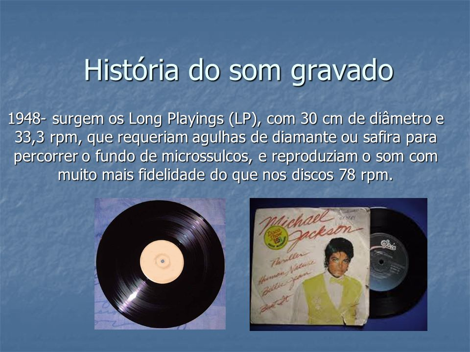 História do som gravado 1948- surgem os Long Playings (LP), com 30 cm de diâmetro e 33,3 rpm, que requeriam agulhas de diamante ou safira para percorr