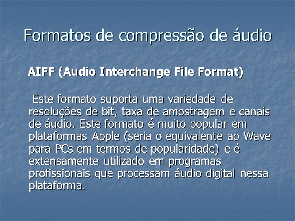 Formatos de compressão de áudio AIFF (Audio Interchange File Format) AIFF (Audio Interchange File Format) Este formato suporta uma variedade de resolu
