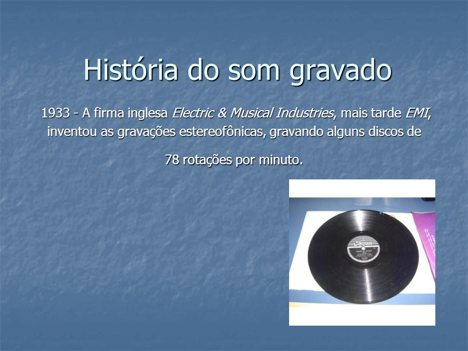História do som gravado 1933 - A firma inglesa Electric & Musical Industries, mais tarde EMI, 1933 - A firma inglesa Electric & Musical Industries, ma