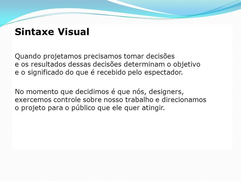 Sintaxe Visual Quando projetamos precisamos tomar decisões e os resultados dessas decisões determinam o objetivo e o significado do que é recebido pel