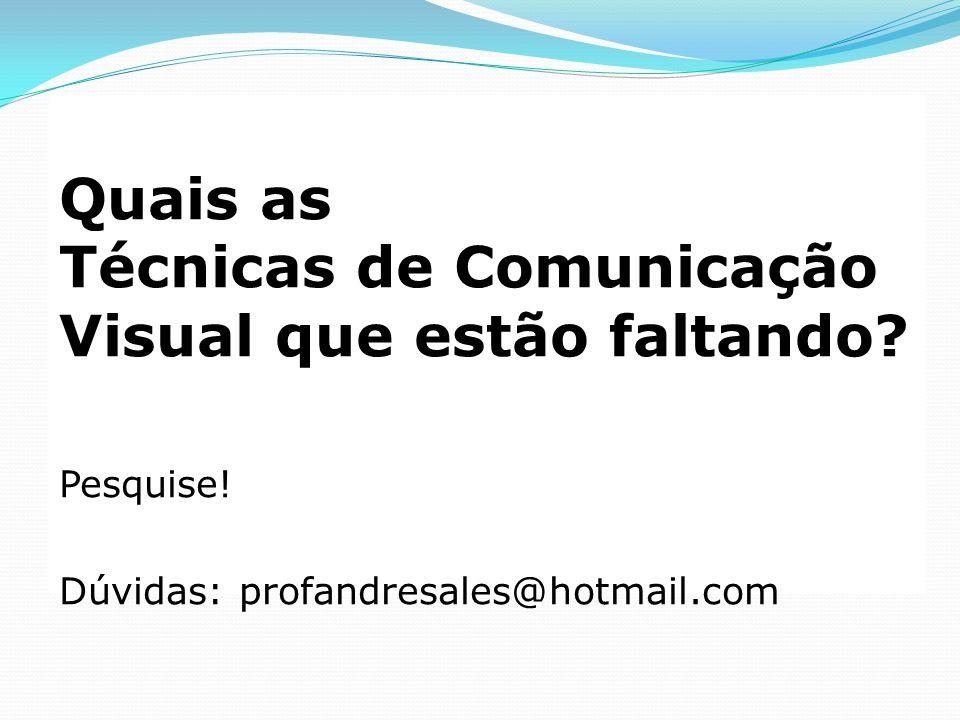 Quais as Técnicas de Comunicação Visual que estão faltando? Pesquise! Dúvidas: profandresales@hotmail.com
