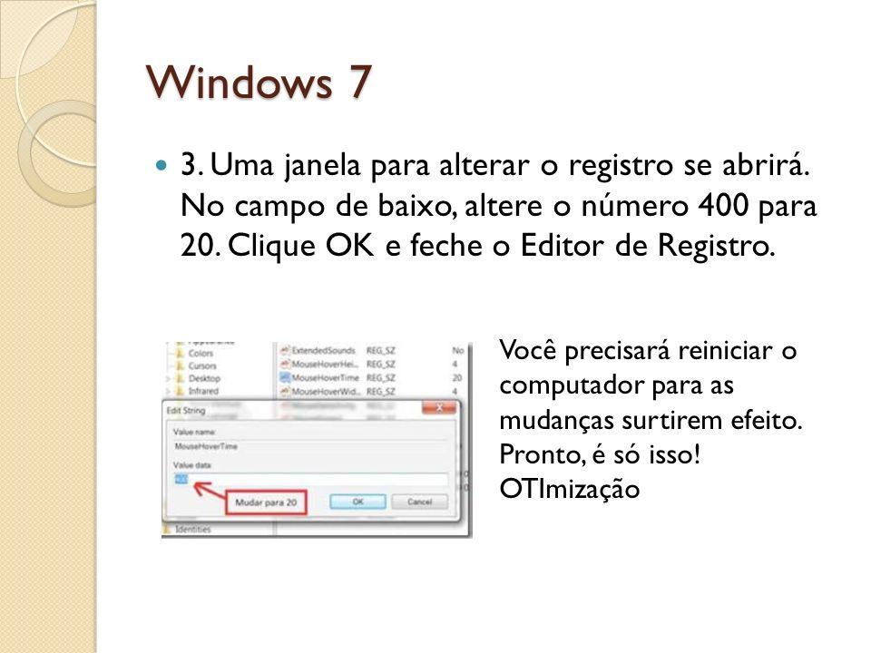 Windows 7 3. Uma janela para alterar o registro se abrirá. No campo de baixo, altere o número 400 para 20. Clique OK e feche o Editor de Registro. Voc