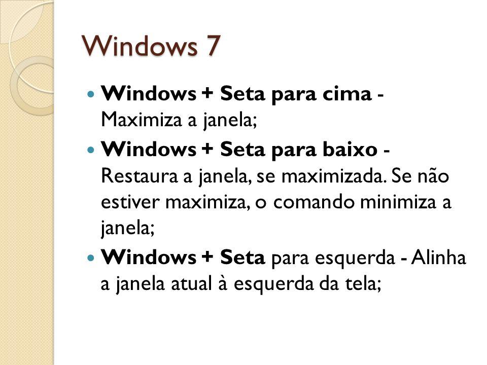 Windows 7 Windows + Seta para cima - Maximiza a janela; Windows + Seta para baixo - Restaura a janela, se maximizada. Se não estiver maximiza, o coman