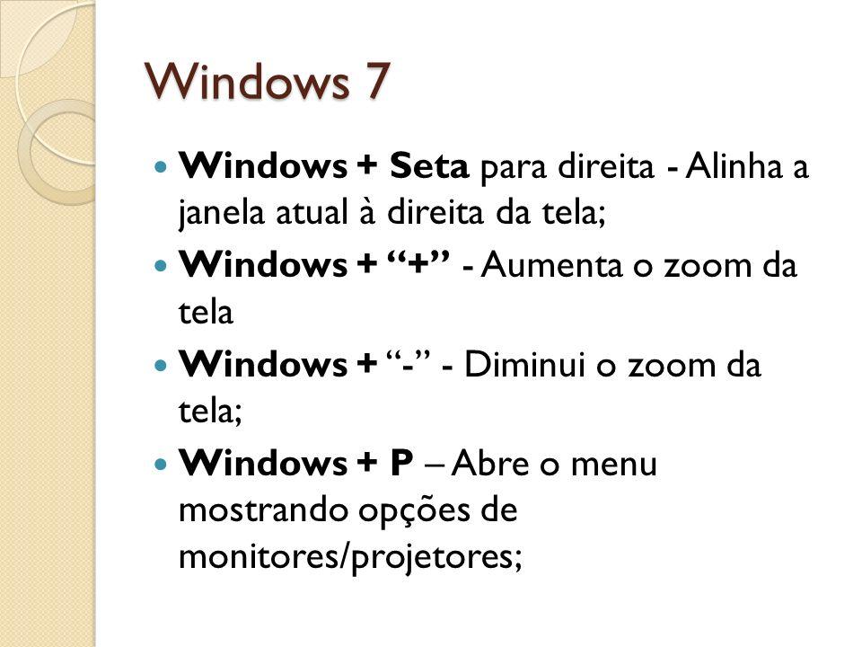Windows 7 Windows + Seta para direita - Alinha a janela atual à direita da tela; Windows + + - Aumenta o zoom da tela Windows + - - Diminui o zoom da