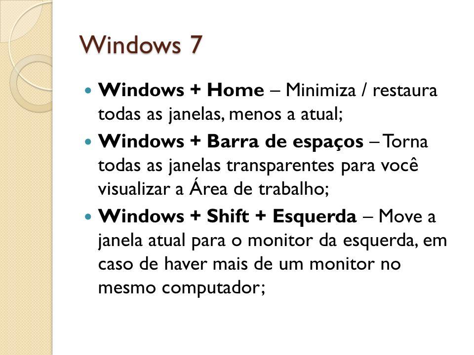 Windows 7 Windows + Home – Minimiza / restaura todas as janelas, menos a atual; Windows + Barra de espaços – Torna todas as janelas transparentes para