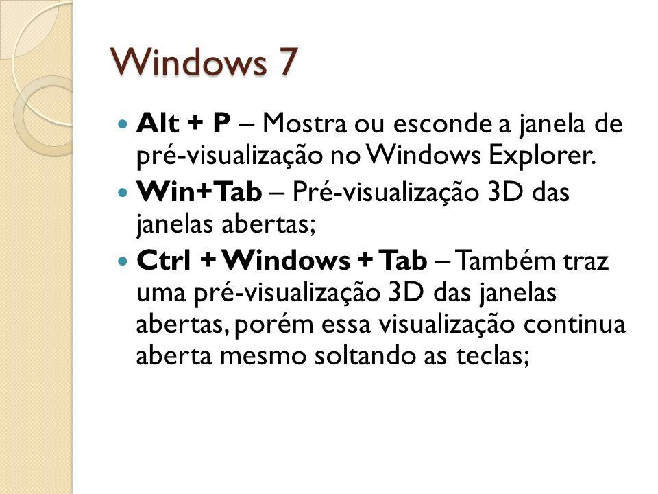 Windows 7 Alt + P – Mostra ou esconde a janela de pré-visualização no Windows Explorer. Win+Tab – Pré-visualização 3D das janelas abertas; Ctrl + Wind