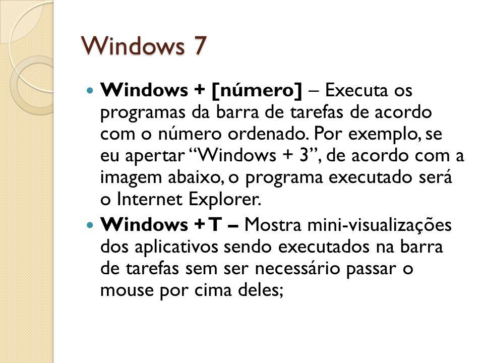 Windows 7 Windows + [número] – Executa os programas da barra de tarefas de acordo com o número ordenado. Por exemplo, se eu apertar Windows + 3, de ac