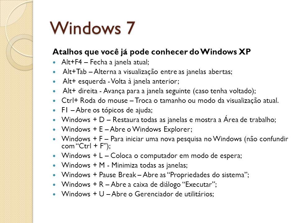 Windows 7 Atalhos que você já pode conhecer do Windows XP Alt+F4 – Fecha a janela atual; Alt+Tab – Alterna a visualização entre as janelas abertas; Al