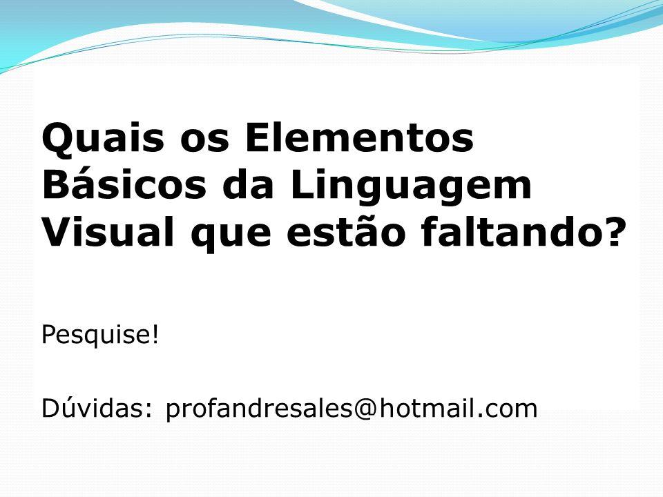 Quais os Elementos Básicos da Linguagem Visual que estão faltando? Pesquise! Dúvidas: profandresales@hotmail.com