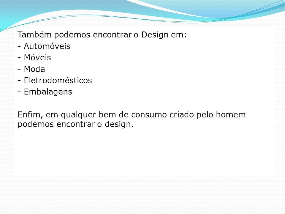 Também podemos encontrar o Design em: - Automóveis - Móveis - Moda - Eletrodomésticos - Embalagens Enfim, em qualquer bem de consumo criado pelo homem
