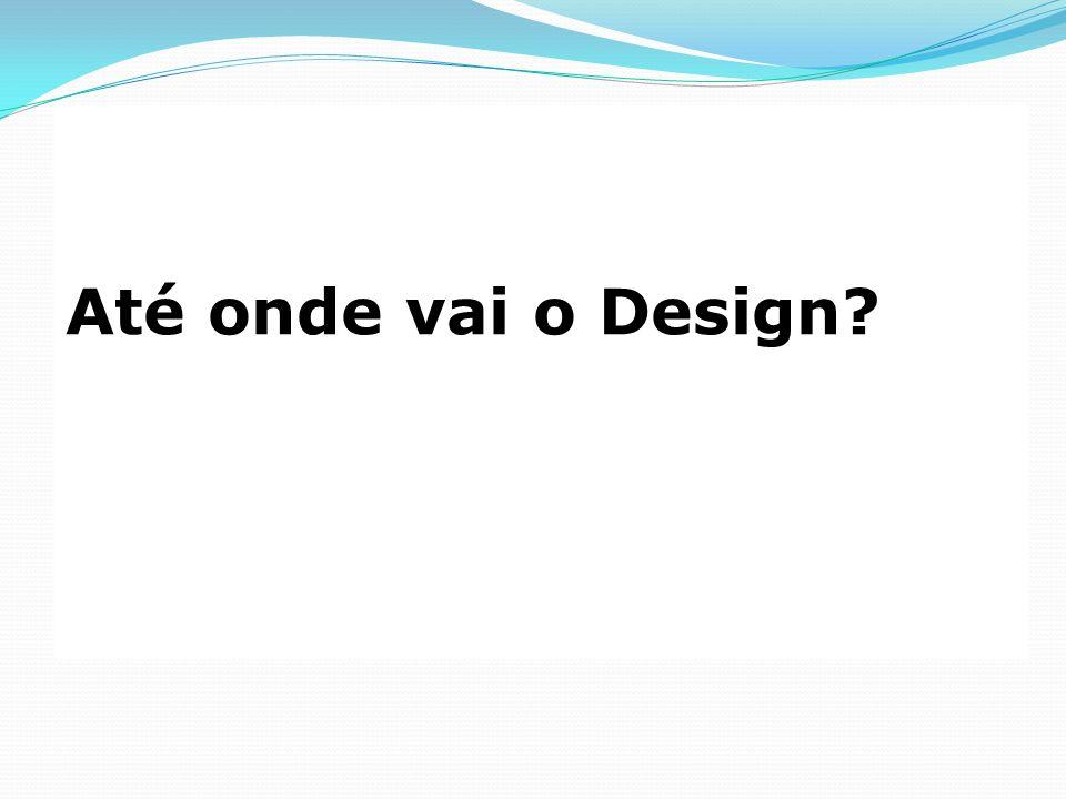 Até onde vai o Design?