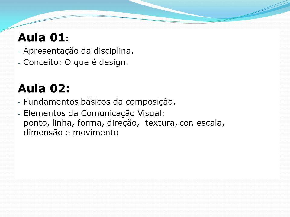 Aula 01 : - Apresentação da disciplina. - Conceito: O que é design. Aula 02: - Fundamentos básicos da composição. - Elementos da Comunicação Visual: p