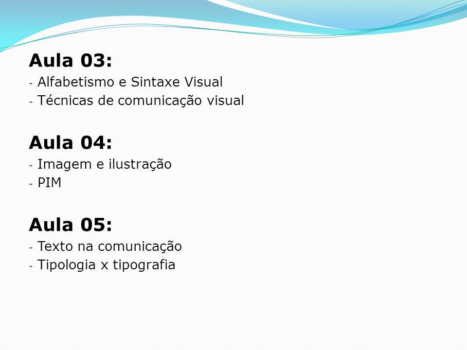 Aula 03: - Alfabetismo e Sintaxe Visual - Técnicas de comunicação visual Aula 04: - Imagem e ilustração - PIM Aula 05: - Texto na comunicação - Tipolo
