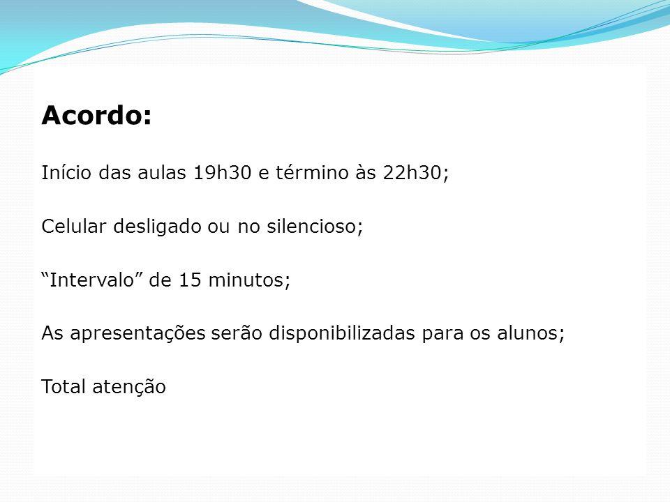 Acordo: Início das aulas 19h30 e término às 22h30; Celular desligado ou no silencioso; Intervalo de 15 minutos; As apresentações serão disponibilizada