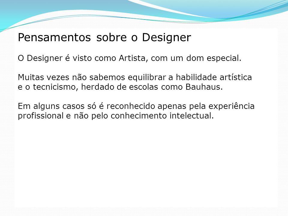 Pensamentos sobre o Designer O Designer é visto como Artista, com um dom especial. Muitas vezes não sabemos equilibrar a habilidade artística e o tecn