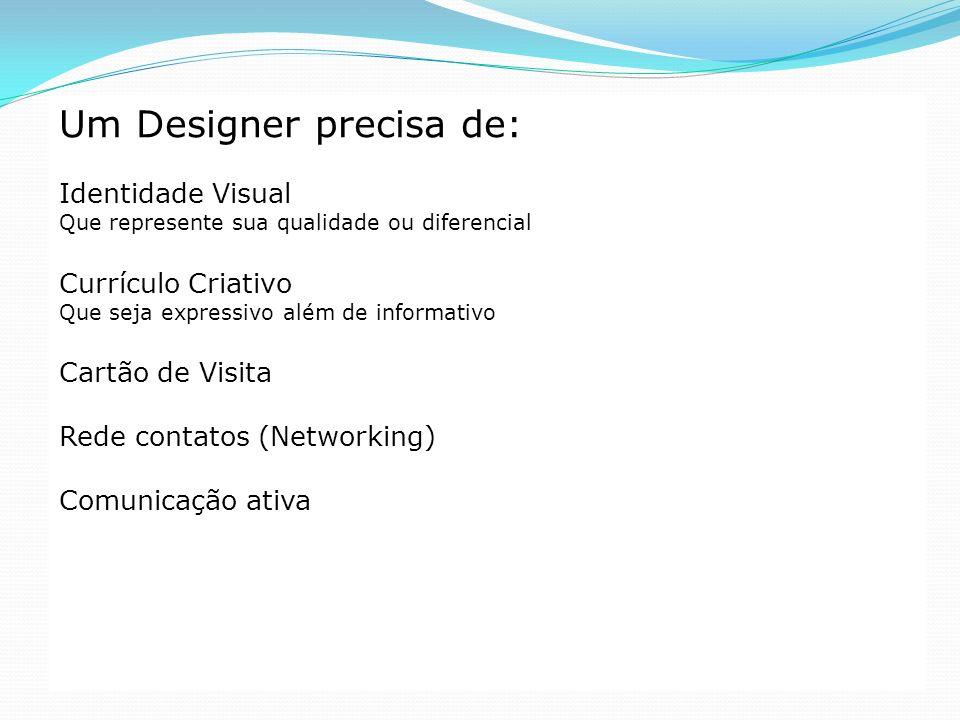 Um Designer precisa de: Identidade Visual Que represente sua qualidade ou diferencial Currículo Criativo Que seja expressivo além de informativo Cartã