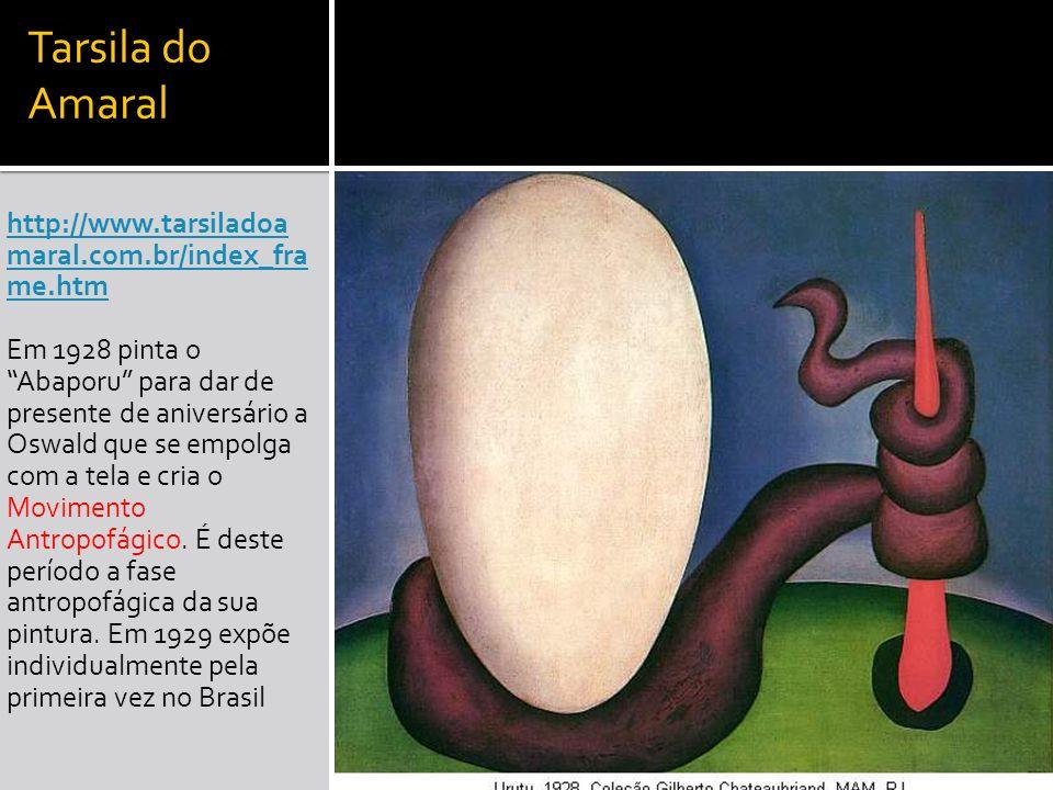 Tarsila do Amaral http://www.tarsiladoa maral.com.br/index_fra me.htm Em 1928 pinta o Abaporu para dar de presente de aniversário a Oswald que se empo