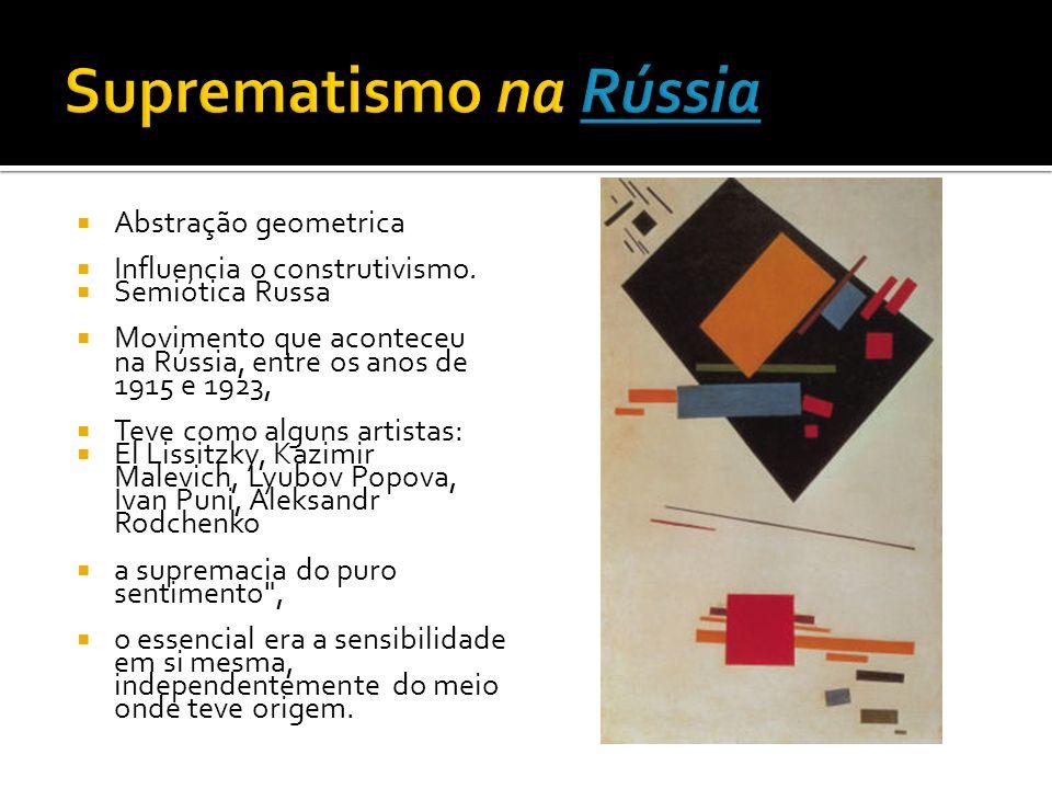 Abstração geometrica Influencia o construtivismo. Semiótica Russa Movimento que aconteceu na Rússia, entre os anos de 1915 e 1923, Teve como alguns ar