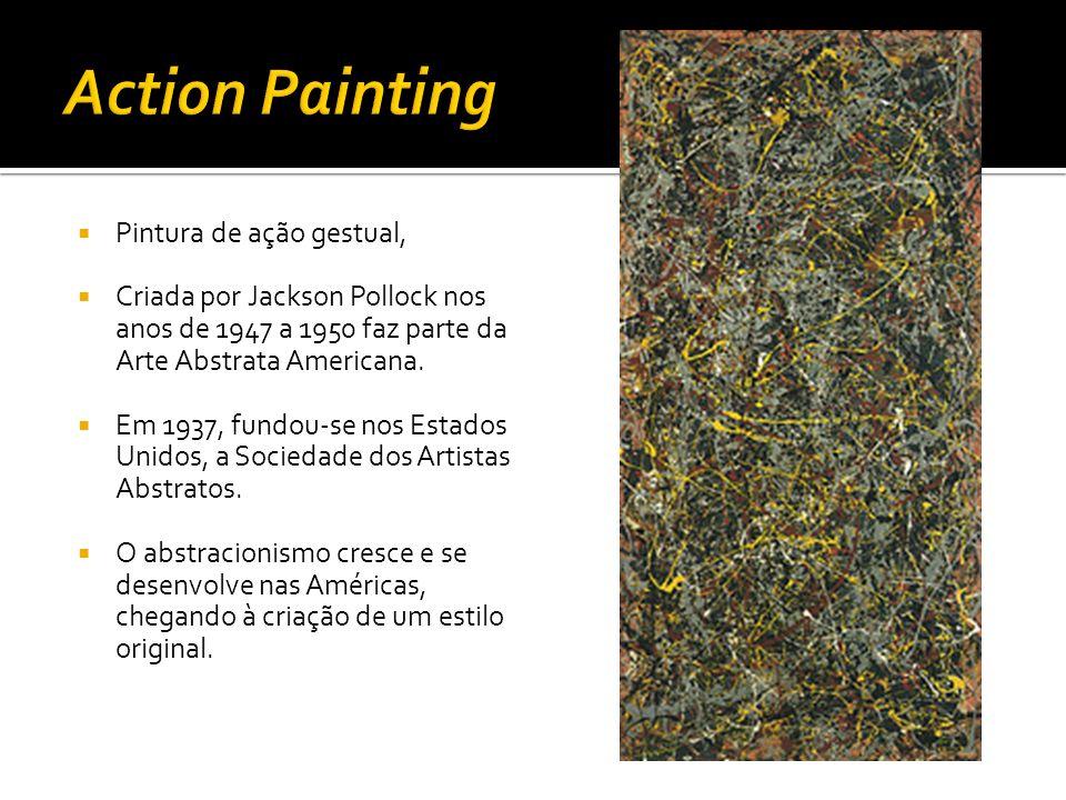 Pintura de ação gestual, Criada por Jackson Pollock nos anos de 1947 a 1950 faz parte da Arte Abstrata Americana. Em 1937, fundou-se nos Estados Unido