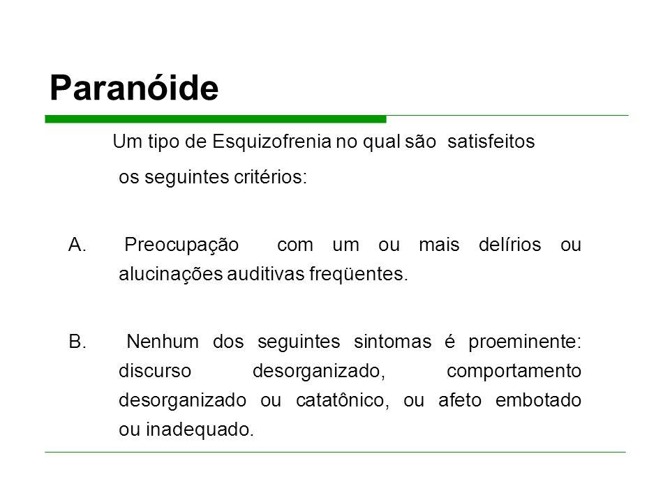 Paranóide Um tipo de Esquizofrenia no qual são satisfeitos os seguintes critérios: A.