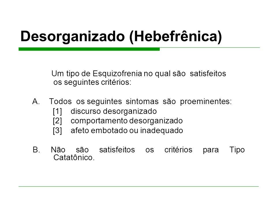 Desorganizado (Hebefrênica) Um tipo de Esquizofrenia no qual são satisfeitos os seguintes critérios: A.