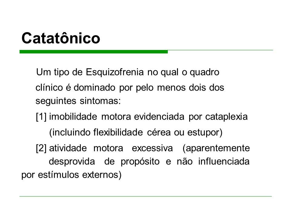 Catatônico Um tipo de Esquizofrenia no qual o quadro clínico é dominado por pelo menos dois dos seguintes sintomas: [1] imobilidade motora evidenciada por cataplexia (incluindo flexibilidade cérea ou estupor) [2] atividade motora excessiva (aparentemente desprovida de propósito e não influenciada por estímulos externos)