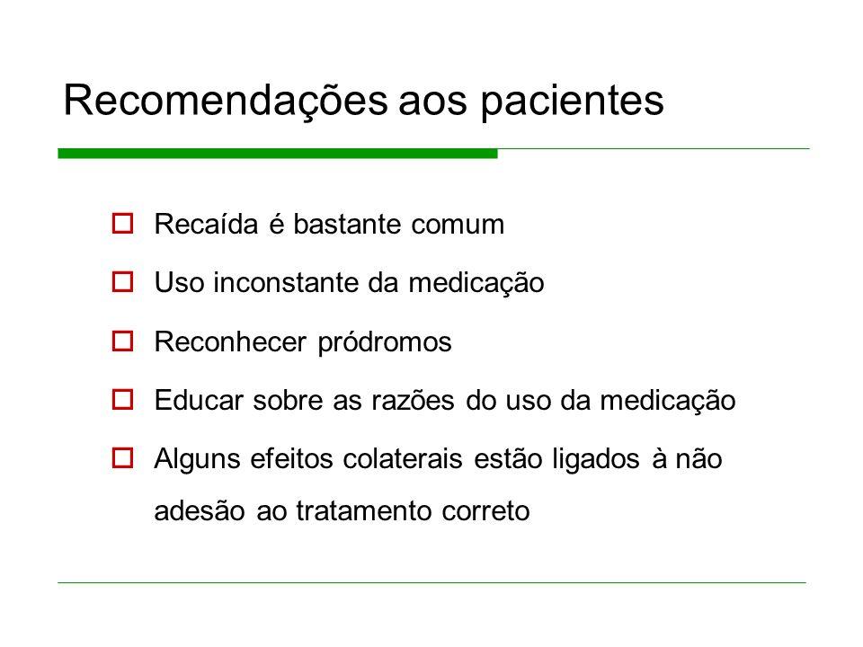 Recomendações aos pacientes Recaída é bastante comum Uso inconstante da medicação Reconhecer pródromos Educar sobre as razões do uso da medicação Alguns efeitos colaterais estão ligados à não adesão ao tratamento correto
