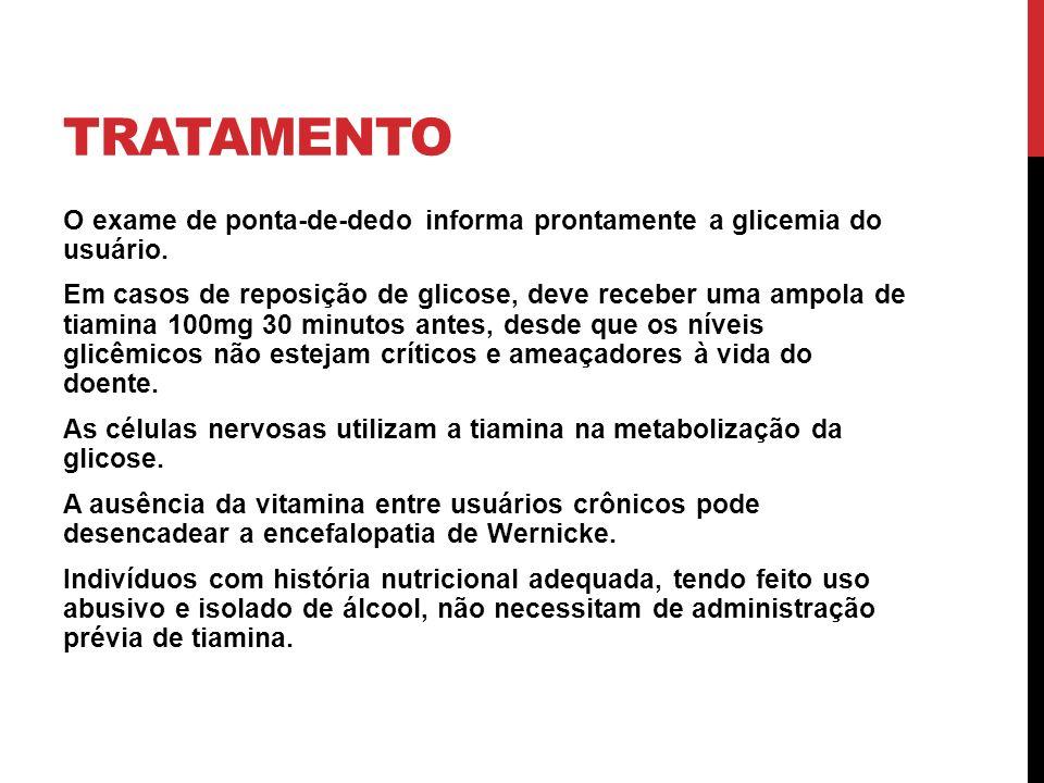 TRATAMENTO O exame de ponta-de-dedo informa prontamente a glicemia do usuário. Em casos de reposição de glicose, deve receber uma ampola de tiamina 10