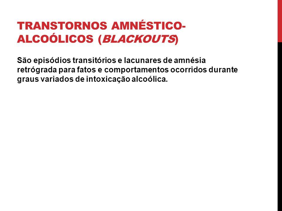 TRANSTORNOS AMNÉSTICO- ALCOÓLICOS (BLACKOUTS) São episódios transitórios e lacunares de amnésia retrógrada para fatos e comportamentos ocorridos duran