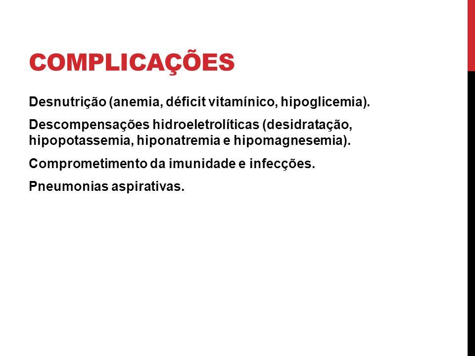 COMPLICAÇÕES Desnutrição (anemia, déficit vitamínico, hipoglicemia). Descompensações hidroeletrolíticas (desidratação, hipopotassemia, hiponatremia e