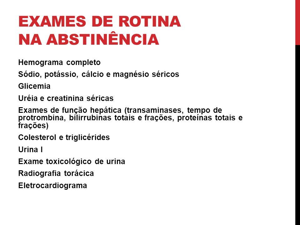 EXAMES DE ROTINA NA ABSTINÊNCIA Hemograma completo Sódio, potássio, cálcio e magnésio séricos Glicemia Uréia e creatinina séricas Exames de função hep