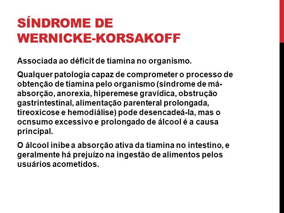 SÍNDROME DE WERNICKE-KORSAKOFF Associada ao déficit de tiamina no organismo. Qualquer patologia capaz de comprometer o processo de obtenção de tiamina