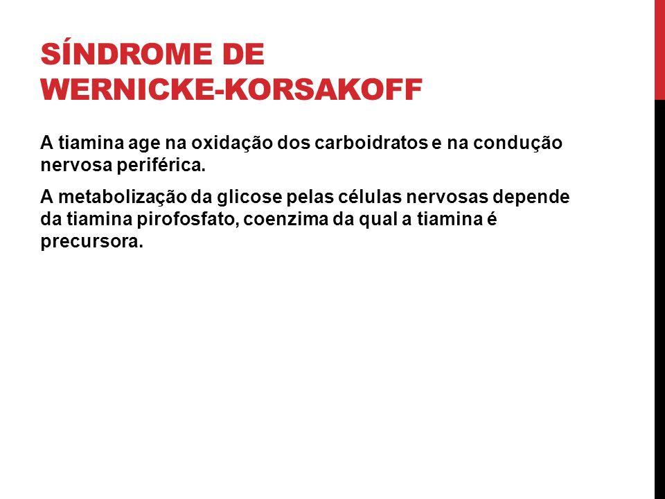 SÍNDROME DE WERNICKE-KORSAKOFF A tiamina age na oxidação dos carboidratos e na condução nervosa periférica. A metabolização da glicose pelas células n