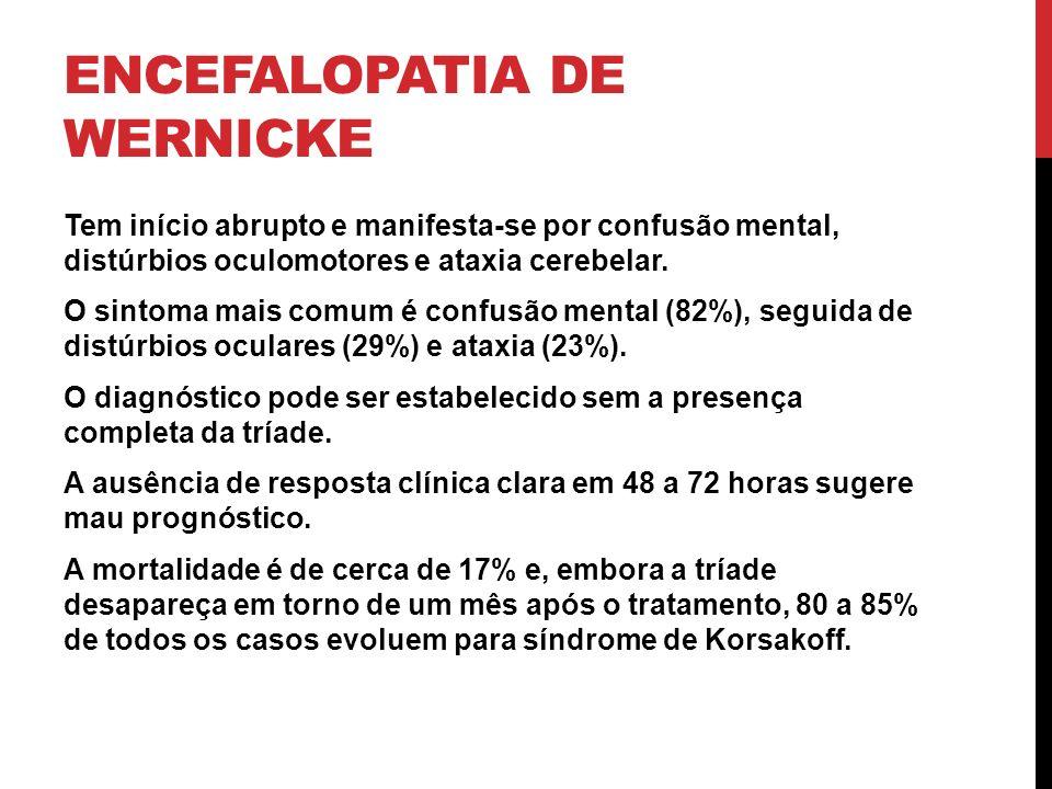ENCEFALOPATIA DE WERNICKE Tem início abrupto e manifesta-se por confusão mental, distúrbios oculomotores e ataxia cerebelar. O sintoma mais comum é co
