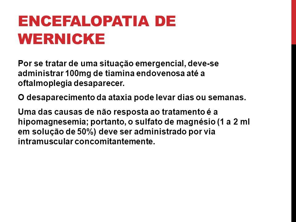 ENCEFALOPATIA DE WERNICKE Por se tratar de uma situação emergencial, deve-se administrar 100mg de tiamina endovenosa até a oftalmoplegia desaparecer.