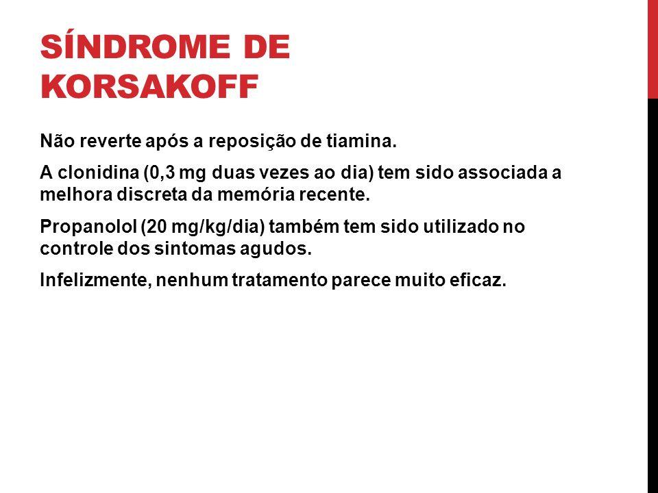 SÍNDROME DE KORSAKOFF Não reverte após a reposição de tiamina. A clonidina (0,3 mg duas vezes ao dia) tem sido associada a melhora discreta da memória