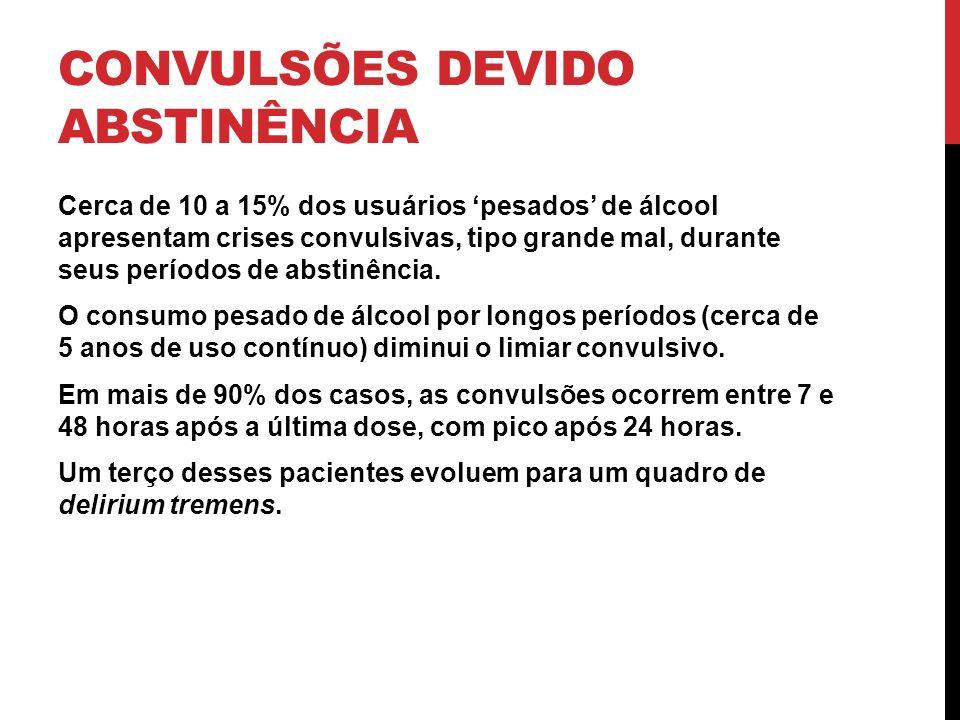 CONVULSÕES DEVIDO ABSTINÊNCIA Cerca de 10 a 15% dos usuários pesados de álcool apresentam crises convulsivas, tipo grande mal, durante seus períodos d