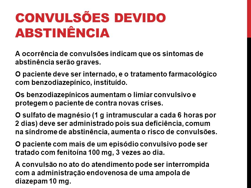 CONVULSÕES DEVIDO ABSTINÊNCIA A ocorrência de convulsões indicam que os sintomas de abstinência serão graves. O paciente deve ser internado, e o trata