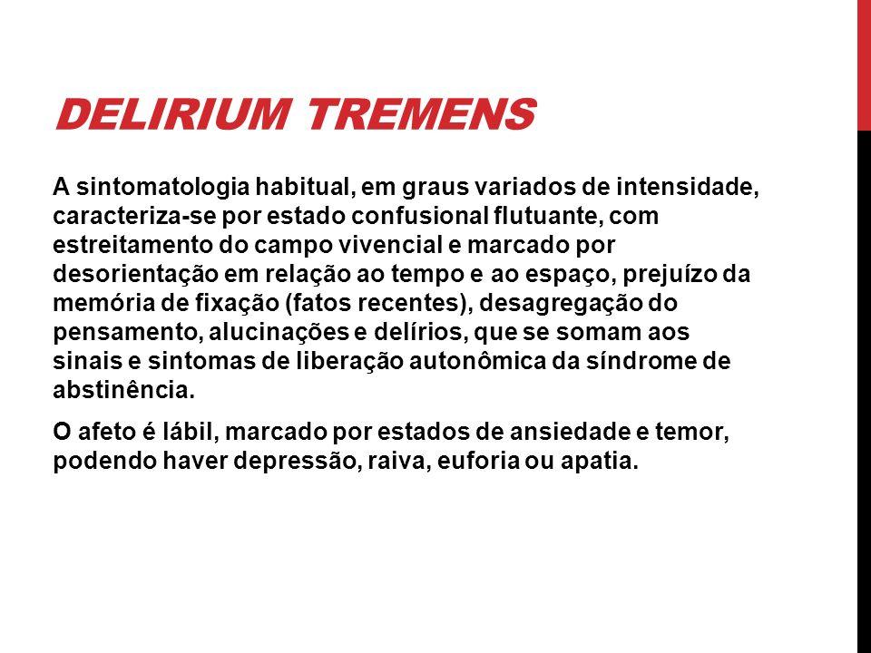DELIRIUM TREMENS A sintomatologia habitual, em graus variados de intensidade, caracteriza-se por estado confusional flutuante, com estreitamento do ca