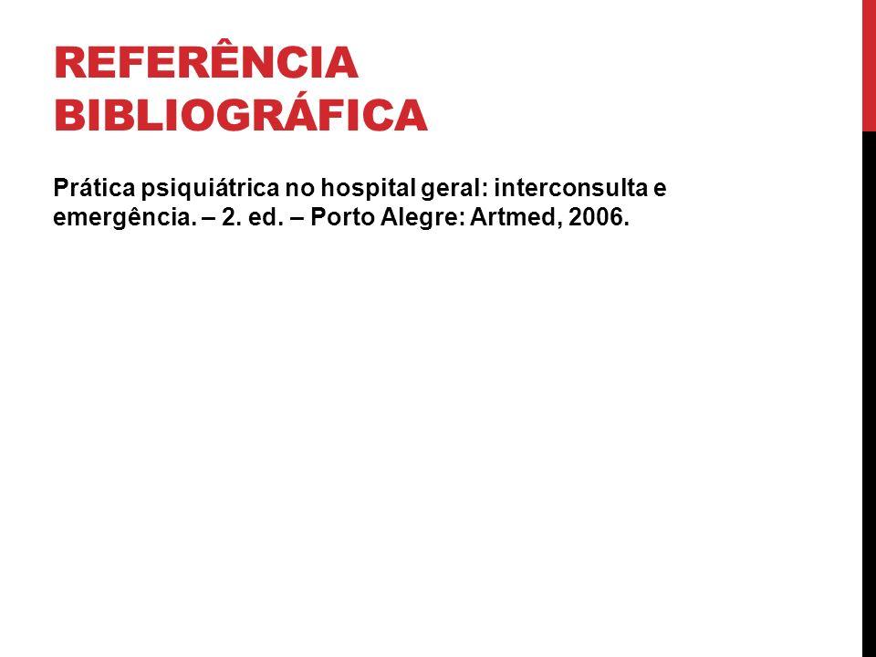 REFERÊNCIA BIBLIOGRÁFICA Prática psiquiátrica no hospital geral: interconsulta e emergência. – 2. ed. – Porto Alegre: Artmed, 2006.